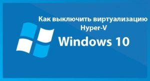 Отключаем Hyper-V в Windows 10