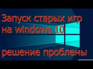 Решаем проблемы с запуском игр на Windows 10